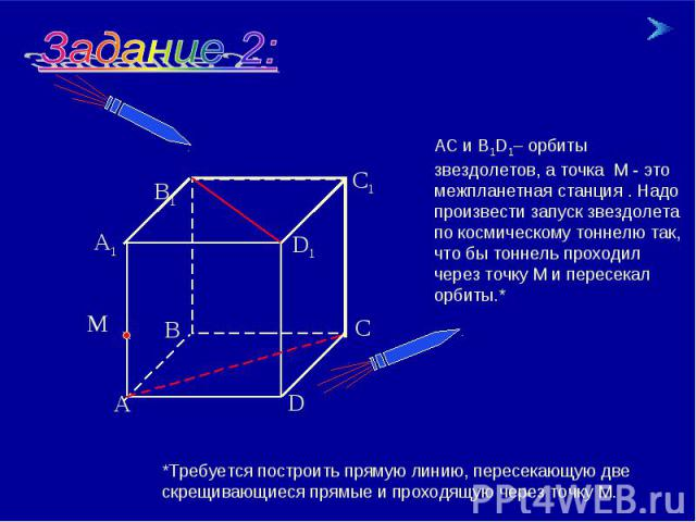 АС и В1D1– орбиты звездолетов, а точка М - это межпланетная станция . Надо произвести запуск звездолета по космическому тоннелю так, что бы тоннель проходил через точку М и пересекал орбиты.* *Требуется построить прямую линию, пересекающую две скрещ…