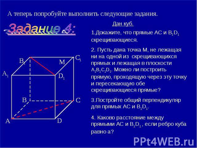 А теперь попробуйте выполнить следующие задания. 1.Докажите, что прямые АС и B1D1 скрещивающиеся. 2. Пусть дана точка М, не лежащая ни на одной из скрещивающихся прямых и лежащая в плоскости А1В1С1D1. Можно ли построить прямую, проходящую через эту …