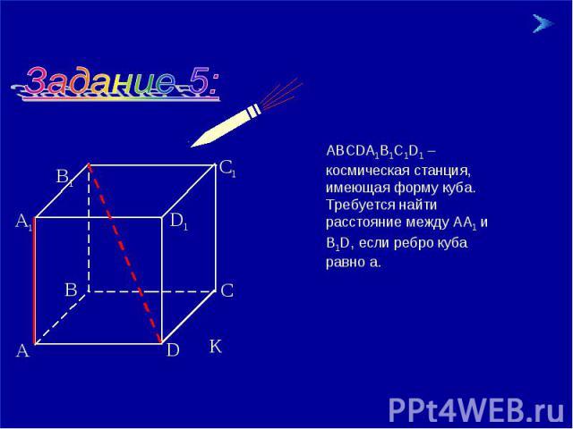 АВСDА1В1С1D1 – космическая станция, имеющая форму куба. Требуется найти расстояние между АА1 и В1D, если ребро куба равно а.