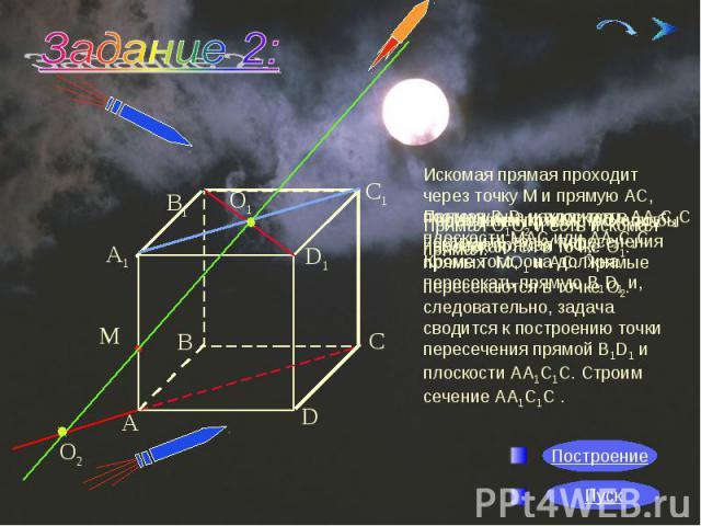 Искомая прямая проходит через точку М и прямую АС, поэтому она находится в плоскости МАС или АА1С1С. Кроме того, она должна пересекать прямую В1D1 и, следовательно, задача сводится к построению точки пересечения прямой В1D1 и плоскости АА1С1С. Строи…