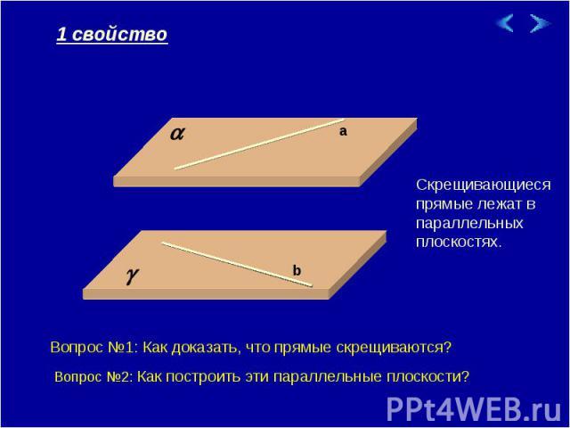 1 свойство Скрещивающиеся прямые лежат в параллельных плоскостях. Вопрос №1: Как доказать, что прямые скрещиваются? Вопрос №2: Как построить эти параллельные плоскости?