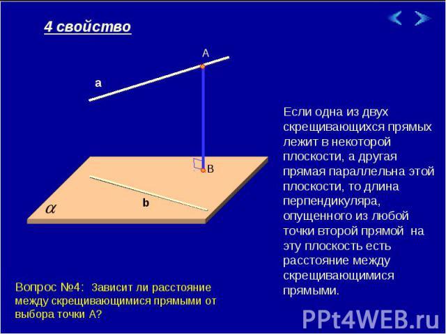 Если одна из двух скрещивающихся прямых лежит в некоторой плоскости, а другая прямая параллельна этой плоскости, то длина перпендикуляра, опущенного из любой точки второй прямой на эту плоскость есть расстояние между скрещивающимися прямыми. Вопрос …
