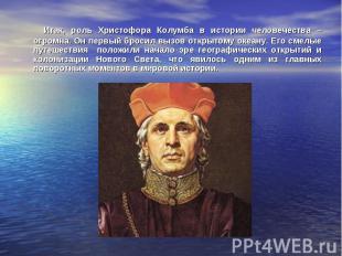 Итак, роль Христофора Колумба в истории человечества – огромна. Он первый бросил