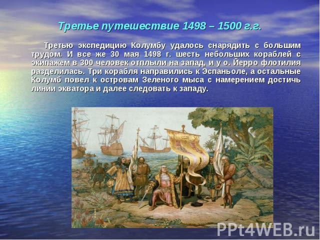 Третью экспедицию Колумбу удалось снарядить с большим трудом. И все же 30 мая 1498 г. шесть небольших кораблей с экипажем в 300 человек отплыли на запад, и у о. Йерро флотилия разделилась. Три корабля направились к Эспаньоле, а остальные Колумб пове…