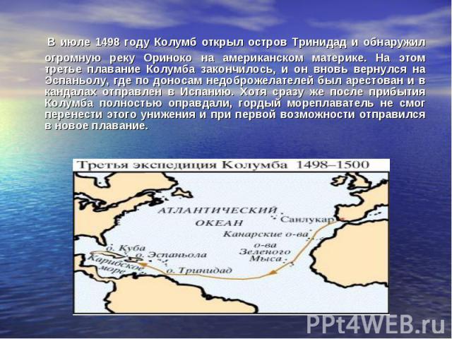 В июле 1498 году Колумб открыл остров Тринидад и обнаружил огромную реку Ориноко на американском материке. На этом третье плавание Колумба закончилось, и он вновь вернулся на Эспаньолу, где по доносам недоброжелателей был арестован и в кандалах отпр…