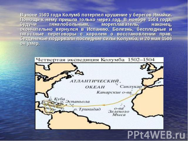 В июне 1503 года Колумб потерпел крушение у берегов Ямайки. Помощь к нему пришла только через год. В ноябре 1504 года, будучи тяжелобольным, мореплаватель, наконец, окончательно вернулся в Испанию. Болезнь, бесплодные и тягостные переговоры с короле…