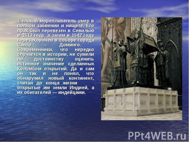 Великий мореплаватель умер в полном забвении и нищете. Его прах был перевезен в Севилью в 1513 году, а затем в 1542 году перезахоронен в соборе города Санто – Доминго. Современники, что нередко случается в истории, не сумели по достоинству оценить и…