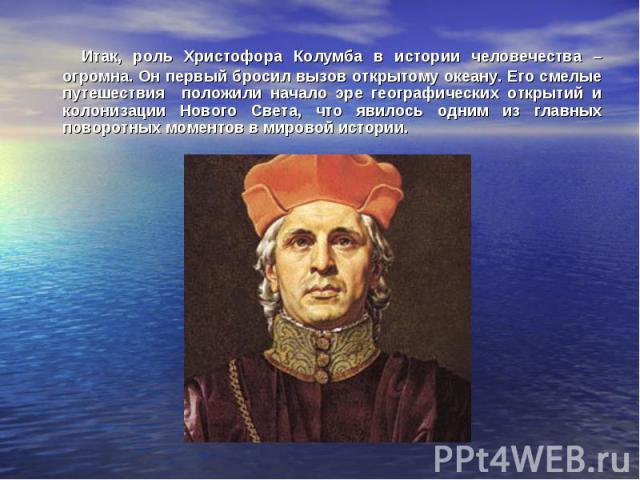 Итак, роль Христофора Колумба в истории человечества – огромна. Он первый бросил вызов открытому океану. Его смелые путешествия положили начало эре географических открытий и колонизации Нового Света, что явилось одним из главных поворотных моментов …