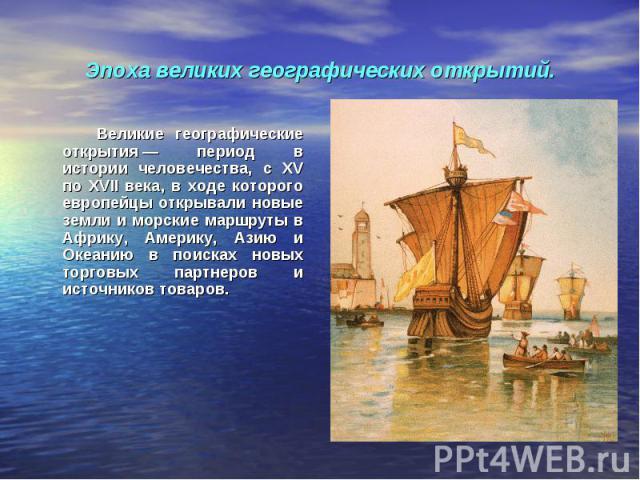 Эпоха великих географических открытий. Великие географические открытия— период в истории человечества, с XV по XVII века, в ходе которого европейцы открывали новые земли и морские маршруты в Африку, Америку, Азию и Океанию в поисках новых торговых …