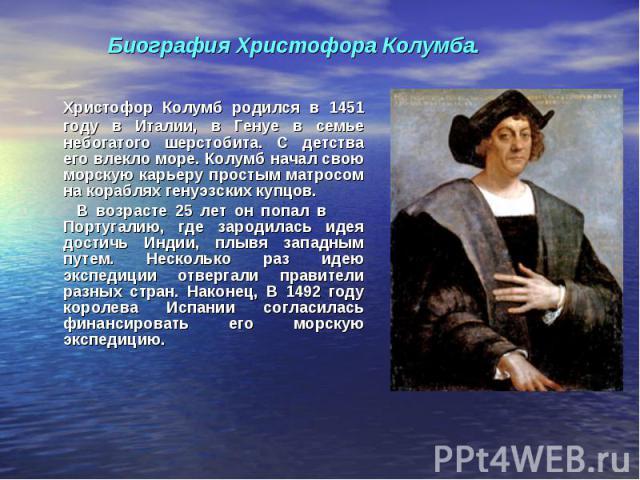 Христофор Колумб родился в 1451 году в Италии, в Генуе в семье небогатого шерстобита. С детства его влекло море. Колумб начал свою морскую карьеру простым матросом на кораблях генуэзских купцов. В возрасте 25 лет он попал в Португалию, где зародилас…