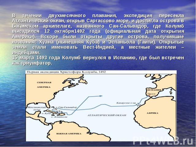 В течении двухмесячного плавания, экспедиция пересекла Атлантический океан, открыв Саргассово море, и достигла острова в Багамском архипелаге, названного Сан-Сальвадор, где Колумб высадился 12 октября1492 года (официальная дата открытия Америки). Вс…