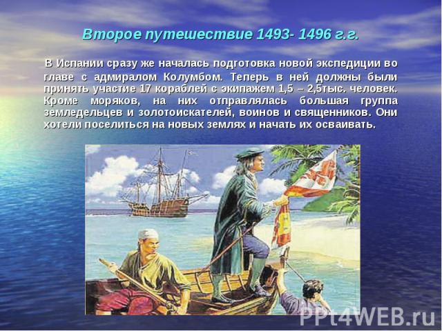 В Испании сразу же началась подготовка новой экспедиции во главе с адмиралом Колумбом. Теперь в ней должны были принять участие 17 кораблей с экипажем 1,5 – 2,5тыс. человек. Кроме моряков, на них отправлялась большая группа земледельцев и золотоиска…