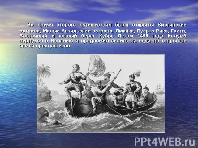 Во время второго путешествия были открыты Виргинские острова, Малые Антильские острова, Ямайка, Пуэрто-Рико, Гаити, Восточный и южный берег Кубы. Летом 1496 года Колумб вернулся в Испанию и предложил селить на недавно открытые земли преступников.
