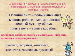 Сгруппируйте и запишите пары словосочетаний, содержащие: 1) омонимы-существитель