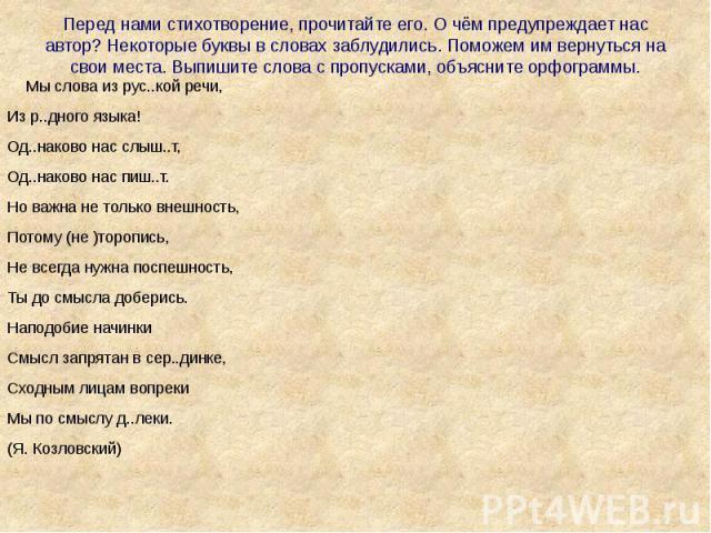 Перед нами стихотворение, прочитайте его. О чём предупреждает нас автор? Некоторые буквы в словах заблудились. Поможем им вернуться на свои места. Выпишите слова с пропусками, объясните орфограммы. Мы слова из рус..кой речи,Из р..дного языка!Од..нак…