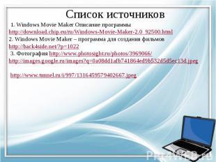 Список источников 1. Windows Movie Maker Описание программы http://download.chip