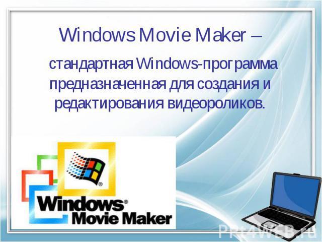 Windows Movie Maker – стандартная Windows-программа предназначенная для создания и редактирования видеороликов.