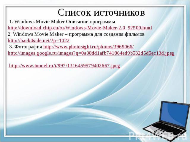 Список источников 1. Windows Movie Maker Описание программы http://download.chip.eu/ru/Windows-Movie-Maker-2.0_92500.html2. Windows Movie Maker – программа для создания фильмов http://back4side.net/?p=1022 3. Фотография http://www.photosight.ru/phot…
