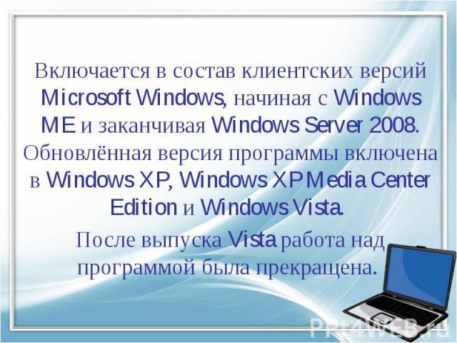 Включается в состав клиентских версий Microsoft Windows, начиная сWindows MEи заканчиваяWindows Server 2008. Обновлённая версия программы включена в Windows XP, Windows XP Media Center Edition иWindows Vista. После выпуска Vista работа над прогр…