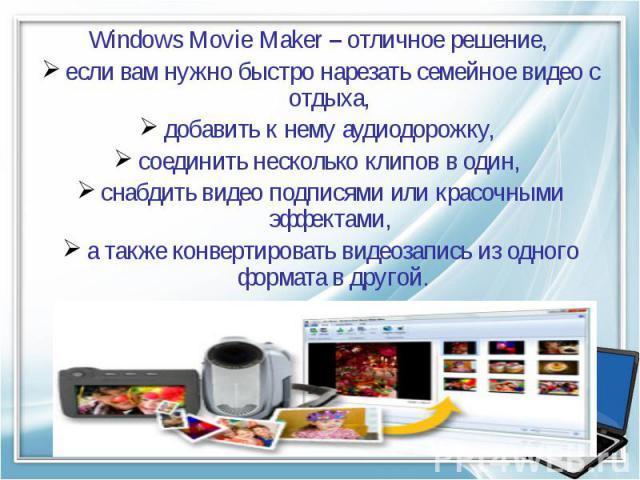 Windows Movie Maker – отличное решение, если вам нужно быстро нарезать семейное видео с отдыха, добавить к нему аудиодорожку, соединить несколько клипов в один, снабдить видео подписями или красочными эффектами, а также конвертировать видеозапись из…