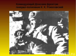 Командующий Донским фронтом генерал-полковник К. К. Рокосовский