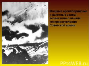 Мощные артиллерийские и ракетные залпывозвестили о началеконтрнаступления Советс