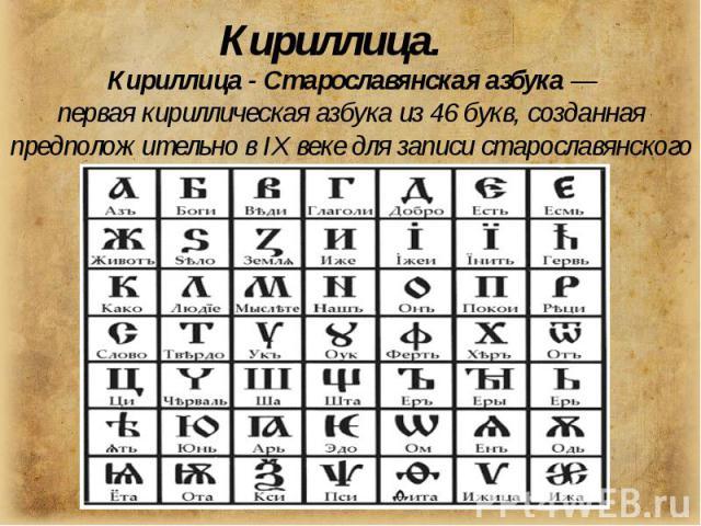 Кириллица - Старославянская азбука— перваякириллическая азбука из 46 букв, созданная предположительно вIX веке для записистарославянского языка.