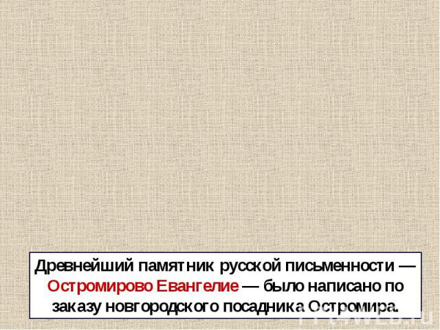 Древнейший памятник русской письменности — Остромирово Евангелие — было написано по заказу новгородского посадника Остромира.