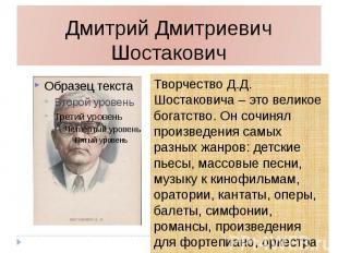 Дмитрий Дмитриевич Шостакович Творчество Д.Д. Шостаковича – это великое богатств