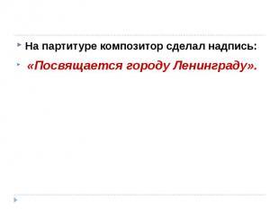 На партитуре композитор сделал надпись: «Посвящается городу Ленинграду».