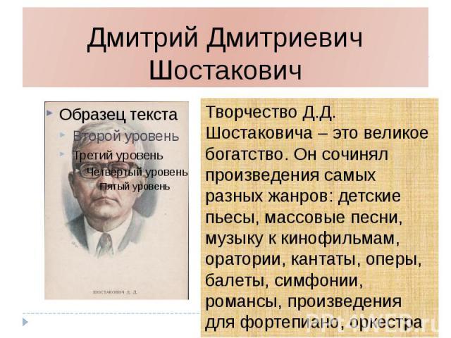 Дмитрий Дмитриевич Шостакович Творчество Д.Д. Шостаковича – это великое богатство. Он сочинял произведения самых разных жанров: детские пьесы, массовые песни, музыку к кинофильмам, оратории, кантаты, оперы, балеты, симфонии, романсы, произведения дл…