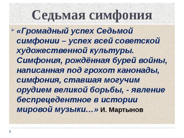 Седьмая симфония «Громадный успех Седьмой симфонии – успех всей советской художественной культуры. Симфония, рождённая бурей войны, написанная под грохот канонады, симфония, ставшая могучим орудием великой борьбы, - явление беспрецедентное в истории…