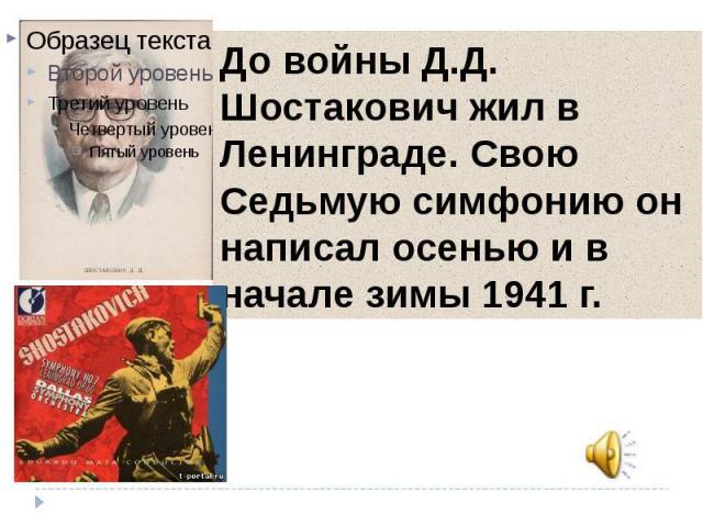 До войны Д.Д. Шостакович жил в Ленинграде. Свою Седьмую симфонию он написал осенью и в начале зимы 1941 г.