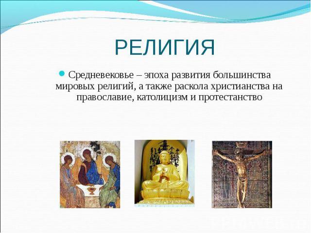 Средневековье – эпоха развития большинства мировых религий, а также раскола христианства на православие, католицизм и протестанство