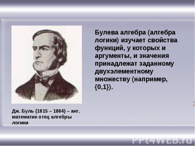 Булева алгебра (алгебра логики) изучает свойства функций, у которых и аргументы, и значения принадлежат заданному двухэлементному множеству (например, {0,1}). Дж. Буль (1815 – 1864) – анг. математик отец алгебры логики