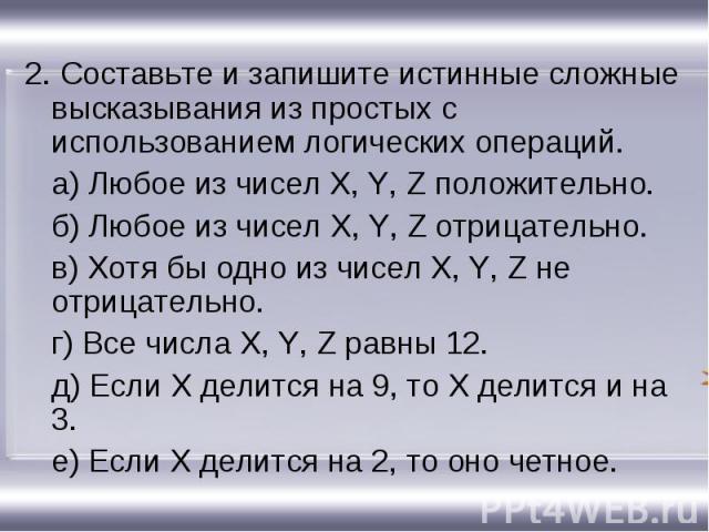 2. Составьте и запишите истинные сложные высказывания из простых с использованием логических операций.а) Любое из чисел X, Y, Z положительно.б) Любое из чисел X, Y, Z отрицательно.в) Хотя бы одно из чисел X, Y, Z не отрицательно.г) Все числа X, Y, Z…