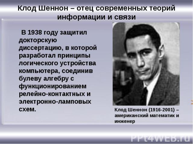 Клод Шеннон – отец современных теорий информации и связи В 1938 году защитил докторскую диссертацию, в которой разработал принципы логического устройства компьютера, соединив булеву алгебру с функционированием релейно-контактных и электронно-ламповы…