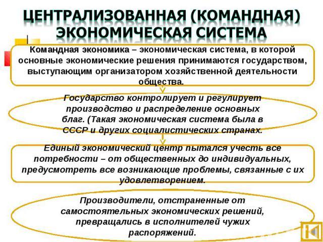 Централизованная (командная) экономическая система Командная экономика – экономическая система, в которой основные экономические решения принимаются государством, выступающим организатором хозяйственной деятельности общества. Государство контролируе…