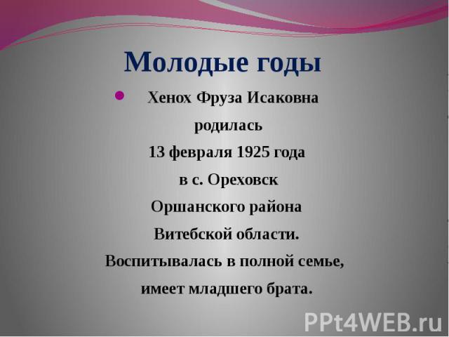 Молодые годы Хенох Фруза Исаковна родилась13 февраля 1925 года в с. Ореховск Оршанского района Витебской области.Воспитывалась в полной семье, имеет младшего брата.