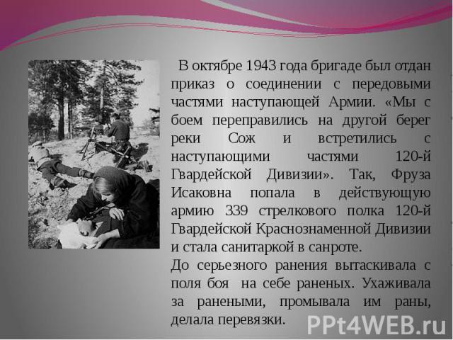 В октябре 1943 года бригаде был отдан приказ о соединении с передовыми частями наступающей Армии. «Мы с боем переправились на другой берег реки Сож и встретились с наступающими частями 120-й Гвардейской Дивизии». Так, Фруза Исаковна попала в действу…