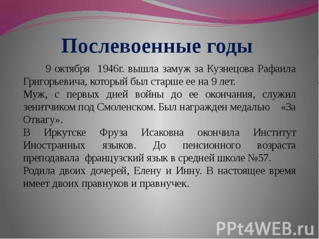 9 октября 1946г. вышла замуж за Кузнецова Рафаила Григорьевича, который был старше ее на 9 лет. Муж, с первых дней войны до ее окончания, служил зенитчиком под Смоленском. Был награжден медалью «За Отвагу».В Иркутске Фруза Исаковна окончила Институт…