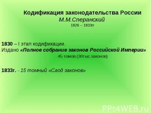 Кодификация законодательства РоссииМ.М.Сперанский 1826 – 1833гг 1830 – I этап ко