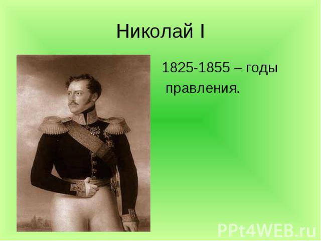 Николай I 1825-1855 – годы правления.