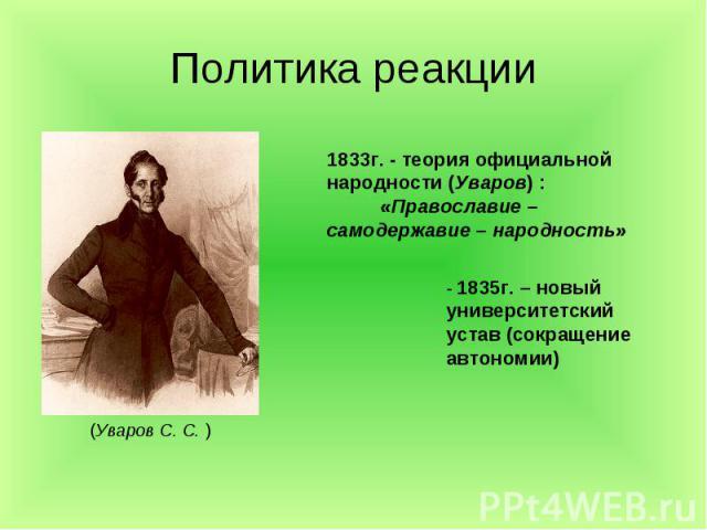 Политика реакции - 1835г. – новый университетский устав (сокращение автономии) 1833г. - теория официальной народности (Уваров) : «Православие – самодержавие – народность»