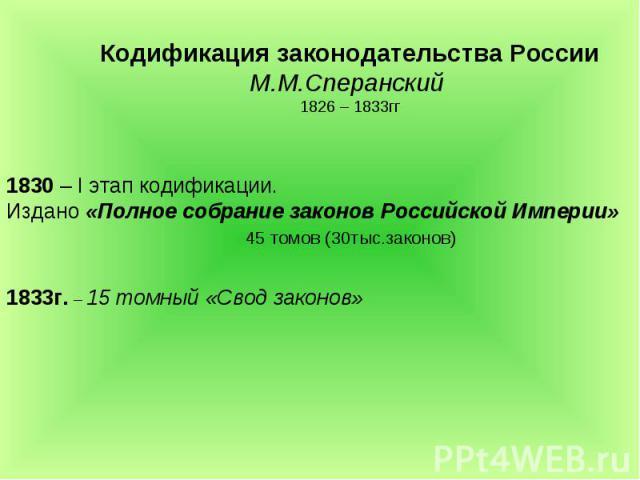 Кодификация законодательства РоссииМ.М.Сперанский 1826 – 1833гг 1830 – I этап кодификации. Издано «Полное собрание законов Российской Империи» 45 томов (30тыс.законов)