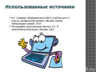 Использованные источники И.Г. Семакин «Информатика и ИКТ» учебник для 11 класса,