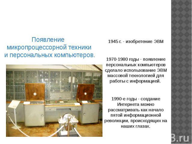 Четвёртая информационная революция Появление микропроцессорной техники и персональных компьютеров. 1945 г. - изобретение ЭВМ 1970-1980 годы - появление персональных компьютеров сделало использование ЭВМ массовой технологией для работы с информацией.…