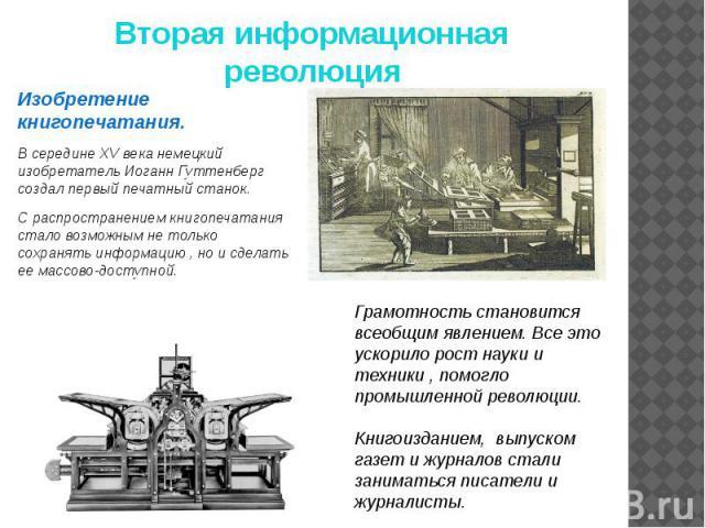 Вторая информационная революция Изобретение книгопечатания. В середине XV века немецкий изобретатель Иоганн Гуттенберг создал первый печатный станок. С распространением книгопечатания стало возможным не только сохранять информацию , но и сделать ее …