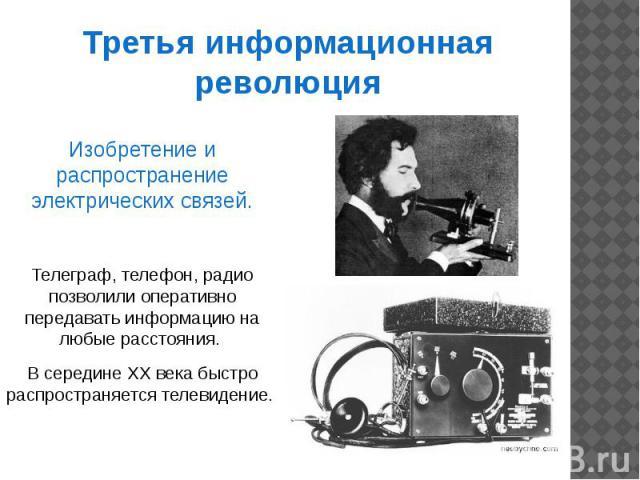Третья информационная революция Изобретение и распространение электрических связей.Телеграф, телефон, радио позволили оперативно передавать информацию на любые расстояния. В середине XX века быстро распространяется телевидение.