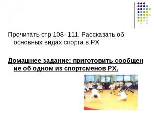 Прочитать стр.108- 111. Рассказать об основных видах спорта в РХДомашнее задание
